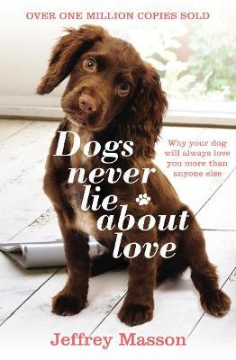 Dogs Never Lie About Love : Why Your Dog Will Always Love You More Than Anyone Else