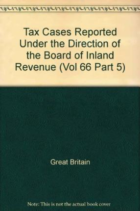 Tax Cases Reported under the Direction of the Board of Inland Revenue: (with Notes of Argument Supplied by the Incorporated Council of Law Reporting) Vol 66 Part 5