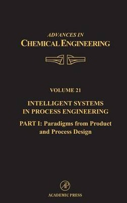 Intelligent Systems in Process Engineering: Intelligent Systems in Process Engineering, Part I: Paradigms from Product and Process Design Paradigms from Product and Process Design: Part 1 Volume 21