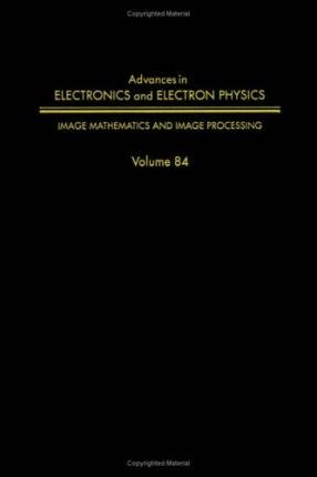 Advances in Electronics and Electron Physics: Image Mathematics and Image Processing v. 84