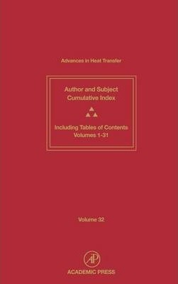 Advances in Heat Transfer: Advances in Heat Transfer Author and Subject Cumulative Index Including Tables of Contents Volumes 1-31 Volume 32