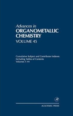 Advances in Organometallic Chemistry: Advances in Organometallic Chemistry Cumulative Subject and Contributor Indexes Including Tables of Contents Volumes 1-44 Volume 45