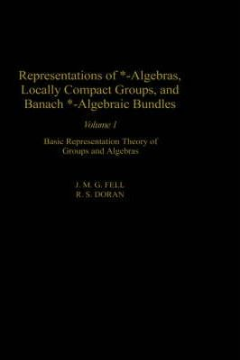 Representations of *-Algebras, Locally Compact Groups, and Banach *-Algebraic Bundles: Representations of *-Algebras, Locally Compact Groups, and Banach *-Algebraic Bundles: Volume I Volume 1