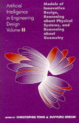 Artificial Intelligence in Engineering Design: Models of Innovative Design, Reasoning About Physical Systems and Reasoning About Geometry v. 2
