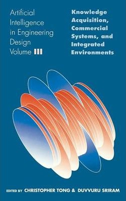 Artificial Intelligence in Engineering Design: Artificial Intelligence in Engineering Design Knowledge Acquisition, Commercial Systems and Integrated Environments v. 3