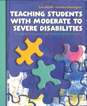 Teaching Students with Moderate to Severe Disabilities:an Applied Approach for Inclusive Environments: An Applied Approach for Inclusive Environments / Lee B. Hamill, Caroline Everington.