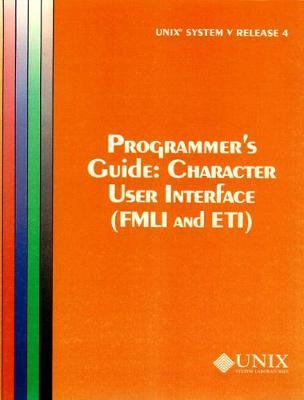 UNIX System V Release Character User Interface (FMLI and ETI): UNIX System V Release 4 Programmer's Guide Character User Interface (FMLI and ETI) Programmer's Guide Release 4