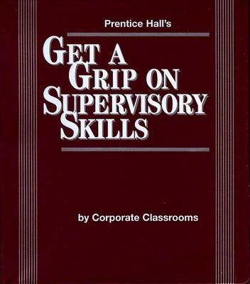 Prentice Hall's Get a Grip on Supervisory Skills