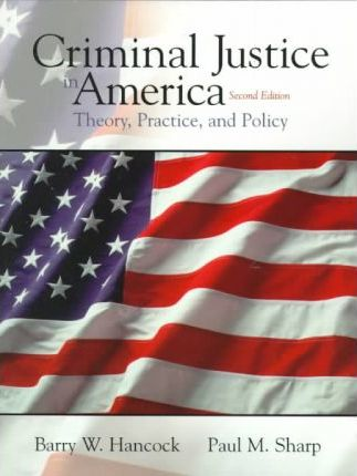 Criminal Justice in America:Theory, Practice, and Policy