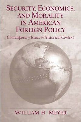 Security, Economics, and Morality in American Foreign Policy:Contemporary Issues in Historical Context