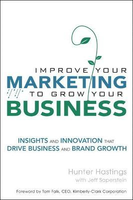Improve Your Marketing to Grow Your Business  Insights and Innovation That Drive Business and Brand Growth