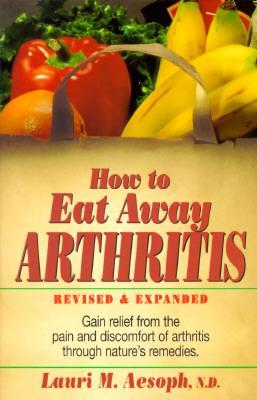 How to Eat Away Arthritis, Revised and Expanded : Gain Relief from the Pain and Discomfort of Arthritis Through Nature's Remedies
