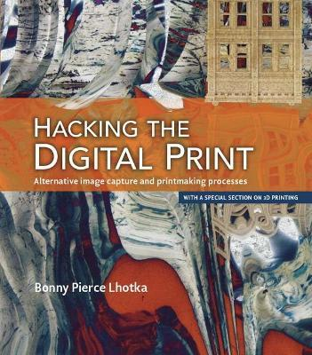 Hacking the Digital Print : Alternative image capture and printmaking processes with a special section on 3D printing