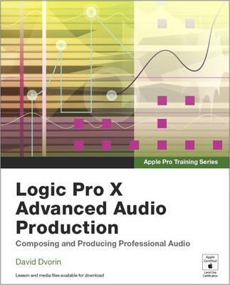 Apple Pro Training Series : Logic Pro X Advanced Audio Production: Composing and Producing Professional Audio