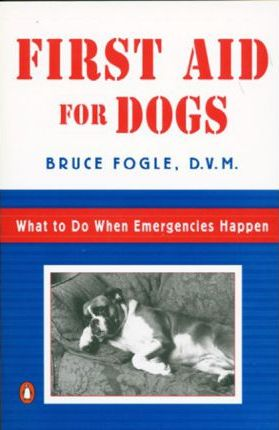 First Aid for Dogs : What to Do When Emergencies Happen