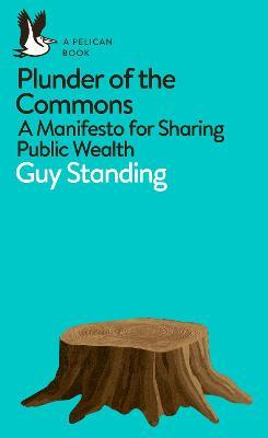 Plunder of the Commons : A Manifesto for Sharing Public Wealth