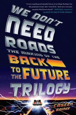We Don't Need Roads : The Making of the Back to the Future Trilogy