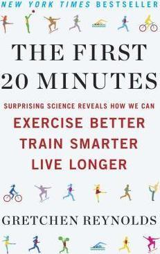 The First 20 Minutes : Surprising Science Reveals How We Can Exercise Better, Train Smarter, Live Longe R