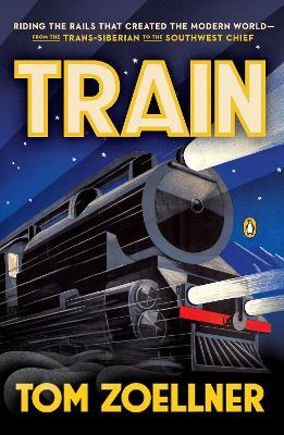 Train : Riding the Rails That Created the Modern World - From the Trans-Siberian to the Southwest Chief