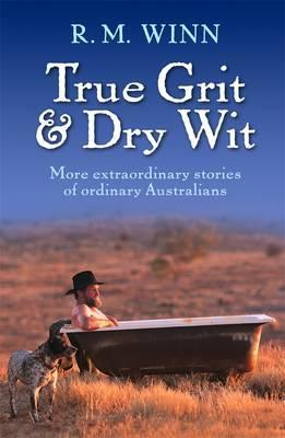 True Grit & Dry Wit: More Extraordinary Stories Of OrdinaryAustralians