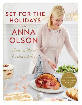 Set For The Holidays With Anna Olson : Recipes for Bringing Comfort and Joy: From Starters to Sweets, for the Festive Season and Almost Every Day