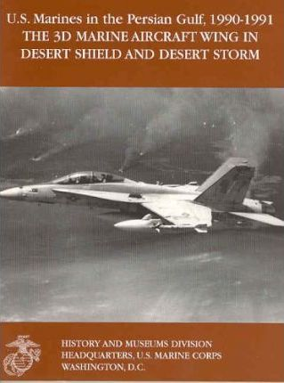 The 3D Marine Aircraft Wing in Desert Shield and Desert Storm (United States Marines in the Persian Gulf, 1990-1991)