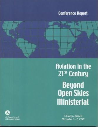 Aviation in the 21st Century: Beyond Open Skies Ministerial, Chicago, Illinois, December 5-7, 1999, Conference Report