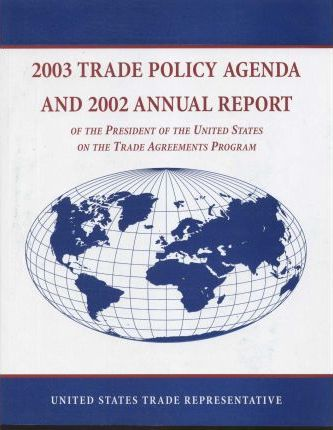 Trade Policy Agenda, 2003, and 2002 Annual Report of the President of the United States on the Trade Agreements Program