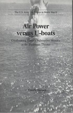 Air Power Versus U-Boats: Confronting Hitler's Submarine Menace in the European Theater
