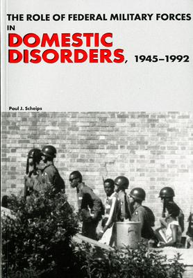 The Role of Federal Military Forces in Domestic Disorders, 1945-1992 (Paperback)