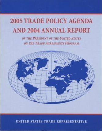 2005 Trade Policy Agenda and 2004 Annual Report of the President of the United States on the Trade Agreements Program