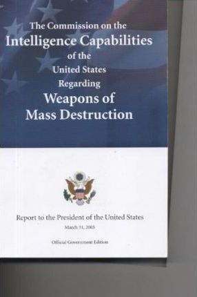 The Commission on the Intelligence Capabilities of the United States Regarding Weapons of Mass Destruction, Report to the President of the United States, March 31, 2005 Official Government Ed.