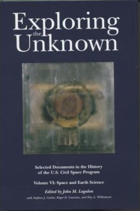 Exploring the Unknown: Selected Documents in the History of the United States Civilian Space Program, Volume V1: Space and Earth Science