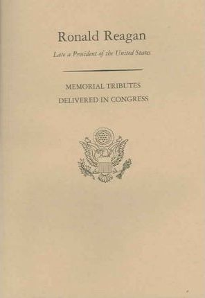Memorial Services in the Congress of the United States and Tributes in Eulogy of Ronald Reagan Late a President of the United States