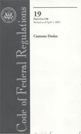 Code of Federal Regulations, Title 19, Customs Duties, PT. 0-140, Revised as of April 1, 2005