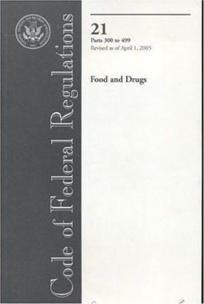 Code of Federal Regulations, Title 21, Food and Drugs, PT. 300-499, Revised as of April 1, 2005