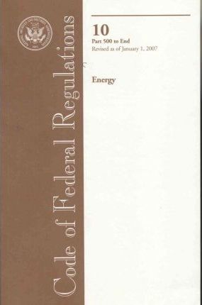 Code of Federal Regulations, Title 10, Energy, PT. 500-End, Revised as of January 1, 2007