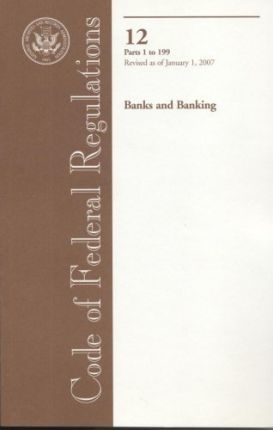 Code of Federal Regulations, Title 12, Banks and Banking, PT. 1-199, Revised as of January 1, 2007