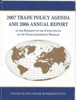 2007 Trade Policy Agenda and 2006 Annual Report of the President of the United States on the Trade Agreements Program