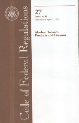 Code of Federal Regulations, Title 27, Alcohol, Tobacco Products and Firearms, PT. 1-39, Revised as of April 1, 2007