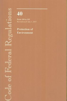 Code of Federal Regulations, Title 40, Protection of Environment, PT. 100-135, Revised as of July 1, 2007