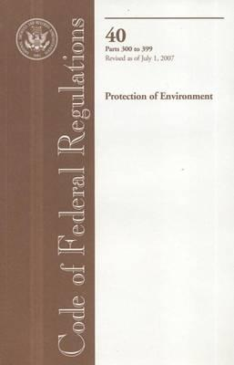 Code of Federal Regulations, Title 40, Protection of Environment, PT. 300-399, Revised as of July 1, 2007