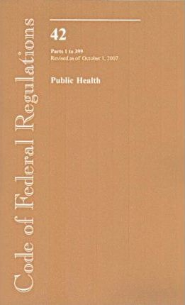 Code of Federal Regulations, Title 42, Public Health, PT. 1-399, Revised as of October 1, 2007