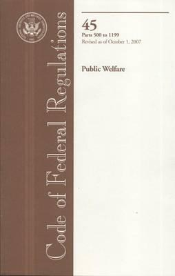 Code of Federal Regulations, Title 45, Public Welfare, PT. 500-1199, Revised as of October 1, 2007