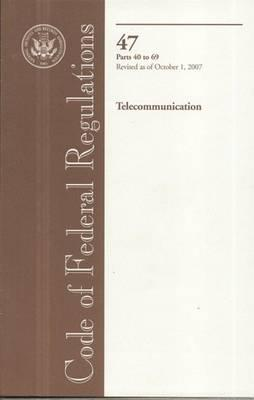 Code of Federal Regulations, Title 47, Telecommunication, PT. 40-69, Revised as of October 1, 2007