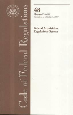 Code of Federal Regulations, Title 48, Federal Acquisition Regulations System, Chapters 15-28, Revised as of October 1, 2007