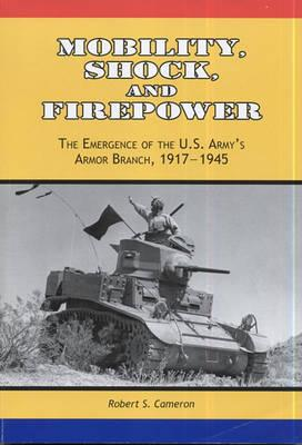 Mobility, Shock, and Firepower: The Emergence of the U.S. Army's Armor Branch, 1917-1945