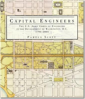 Capital Engineers: The U.S. Army Corps of Engineers in the Development of Washington, D.C., 1790-2004