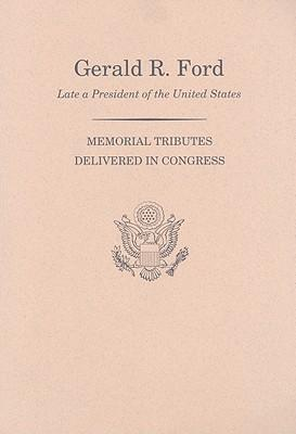 Memorial Services in the Congress of the United States and Tributes in Eulogy of Gerald R. Ford, Late President of the United States