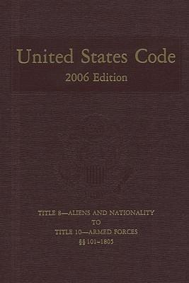 United States Code, 2006, V. 4, Title 8, Aliens and Nationality, to Title 10, Armed Forces, Sections 101-1805